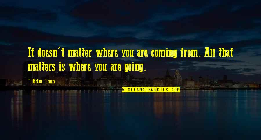 Where Life Is Going Quotes By Brian Tracy: It doesn't matter where you are coming from.