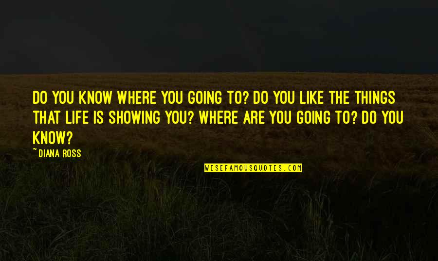Where Life Is Going Quotes By Diana Ross: Do you know where you going to? Do