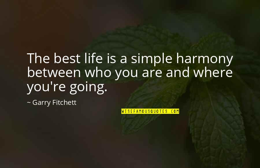 Where Life Is Going Quotes By Garry Fitchett: The best life is a simple harmony between