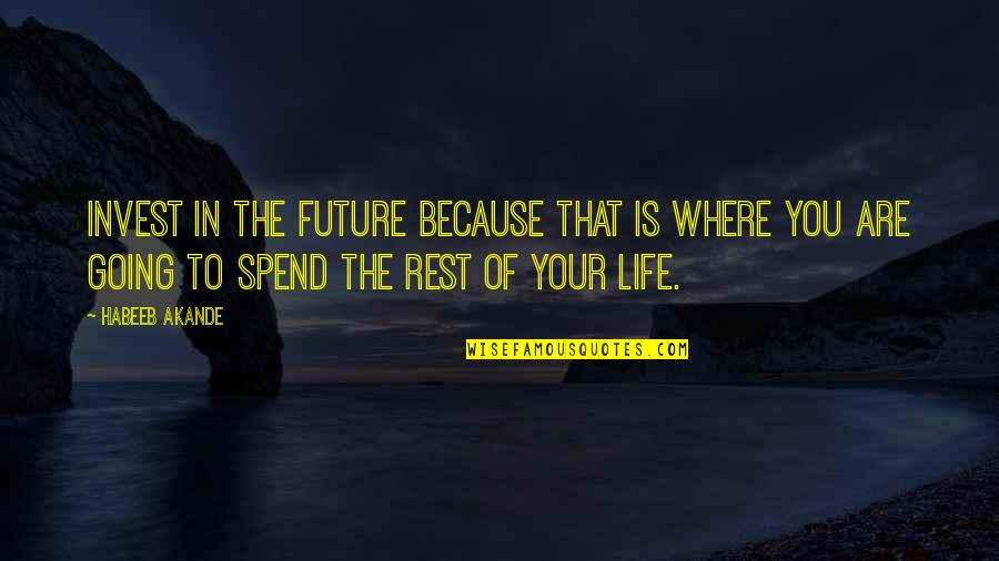Where Life Is Going Quotes By Habeeb Akande: Invest in the future because that is where