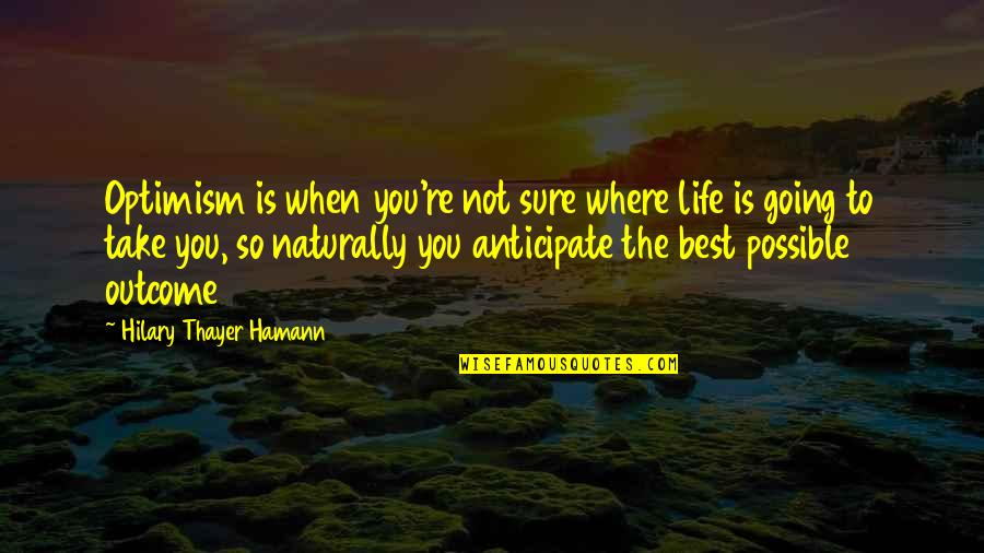 Where Life Is Going Quotes By Hilary Thayer Hamann: Optimism is when you're not sure where life