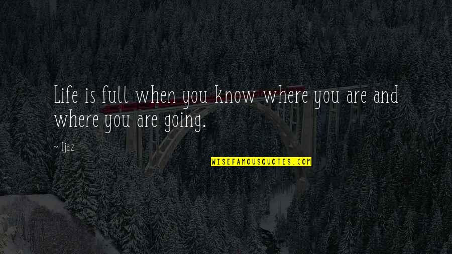 Where Life Is Going Quotes By Ijaz: Life is full when you know where you