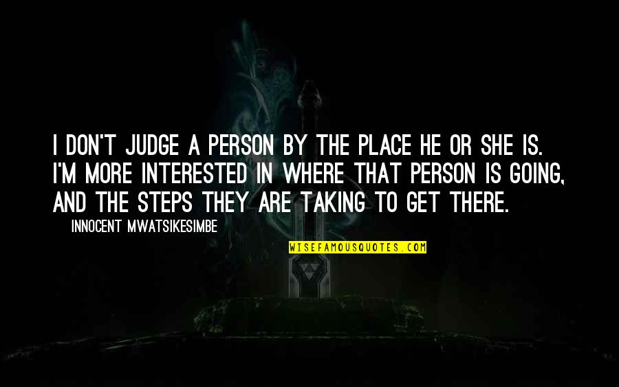 Where Life Is Going Quotes By Innocent Mwatsikesimbe: I don't judge a person by the place
