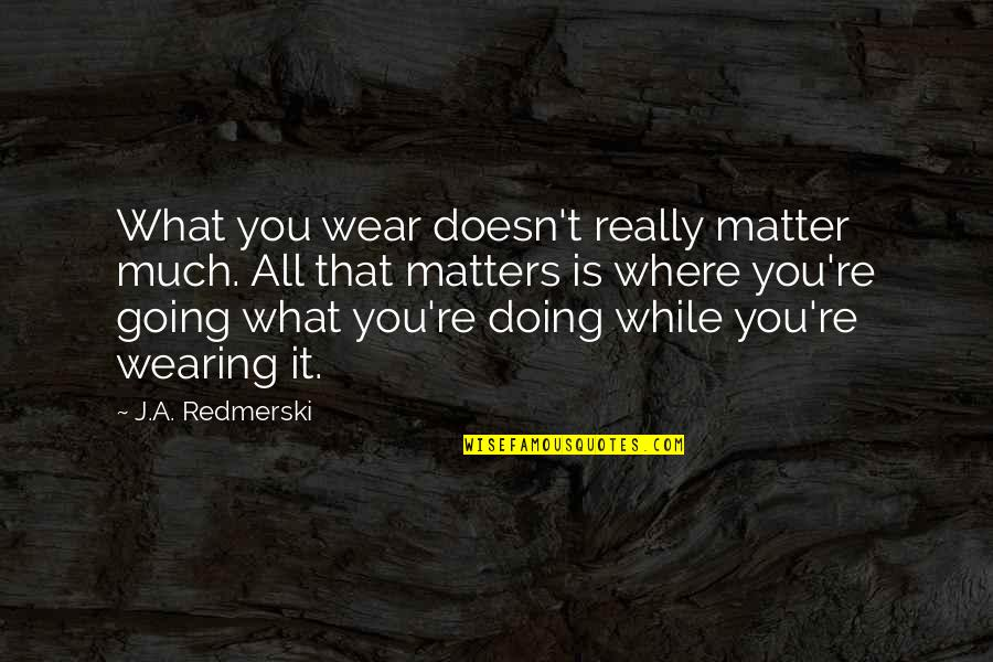 Where Life Is Going Quotes By J.A. Redmerski: What you wear doesn't really matter much. All