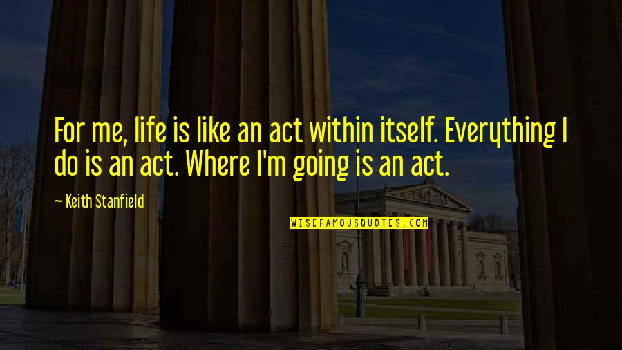 Where Life Is Going Quotes By Keith Stanfield: For me, life is like an act within