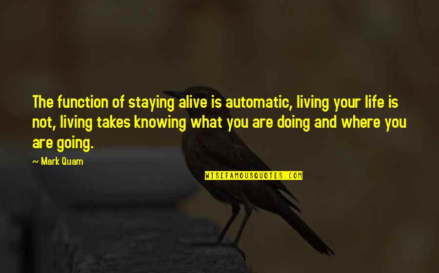 Where Life Is Going Quotes By Mark Quam: The function of staying alive is automatic, living