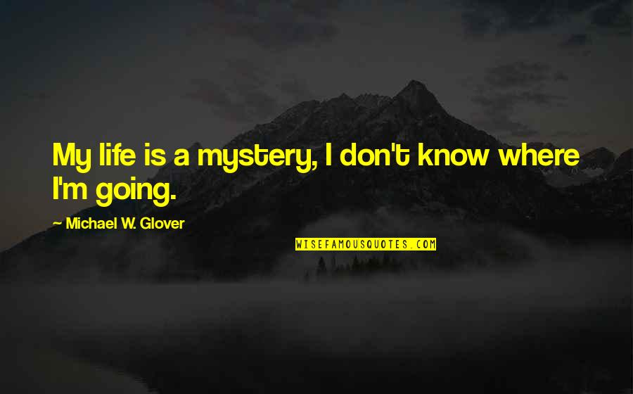 Where Life Is Going Quotes By Michael W. Glover: My life is a mystery, I don't know