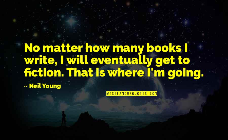 Where Life Is Going Quotes By Neil Young: No matter how many books I write, I