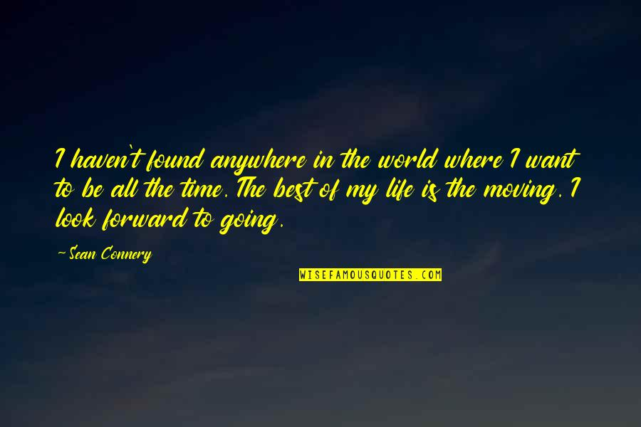 Where Life Is Going Quotes By Sean Connery: I haven't found anywhere in the world where