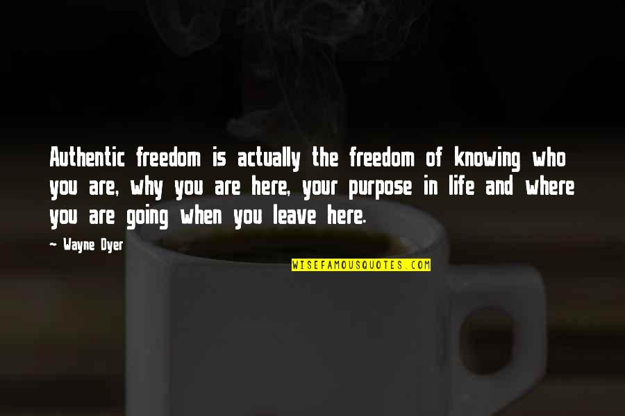 Where Life Is Going Quotes By Wayne Dyer: Authentic freedom is actually the freedom of knowing