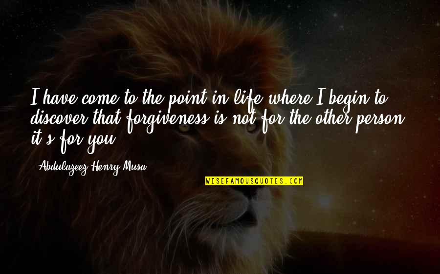 Where To Begin Quotes By Abdulazeez Henry Musa: I have come to the point in life