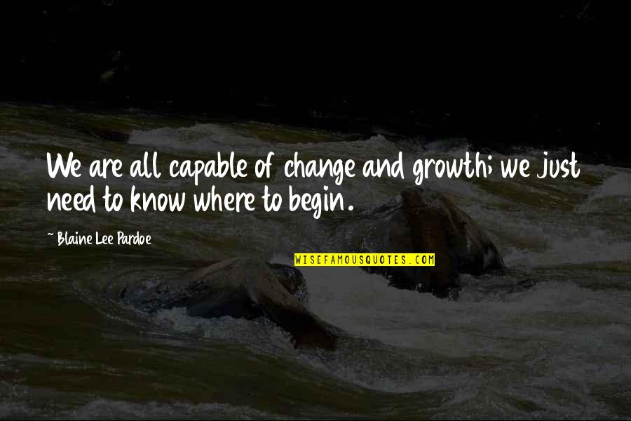 Where To Begin Quotes By Blaine Lee Pardoe: We are all capable of change and growth;