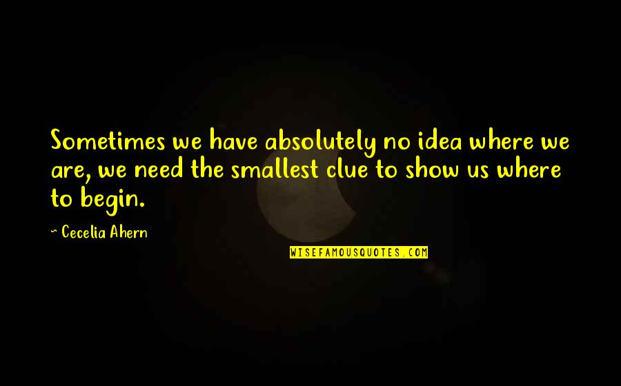 Where To Begin Quotes By Cecelia Ahern: Sometimes we have absolutely no idea where we