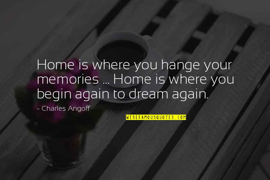 Where To Begin Quotes By Charles Angoff: Home is where you hange your memories ...