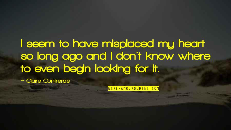 Where To Begin Quotes By Claire Contreras: I seem to have misplaced my heart so