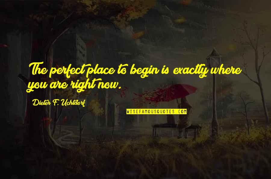 Where To Begin Quotes By Dieter F. Uchtdorf: The perfect place to begin is exactly where