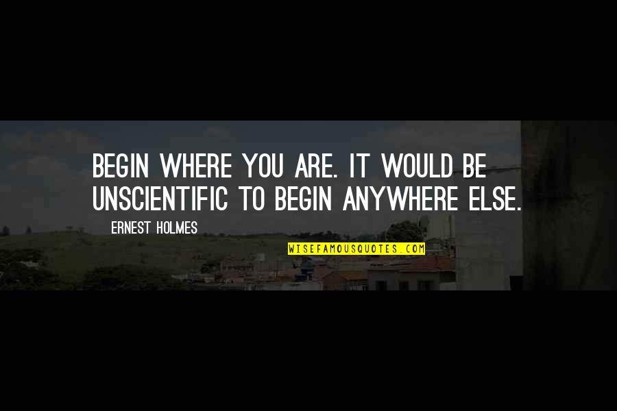 Where To Begin Quotes By Ernest Holmes: Begin where you are. It would be unscientific