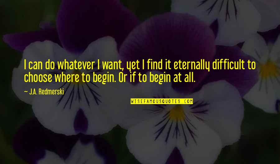 Where To Begin Quotes By J.A. Redmerski: I can do whatever I want, yet I