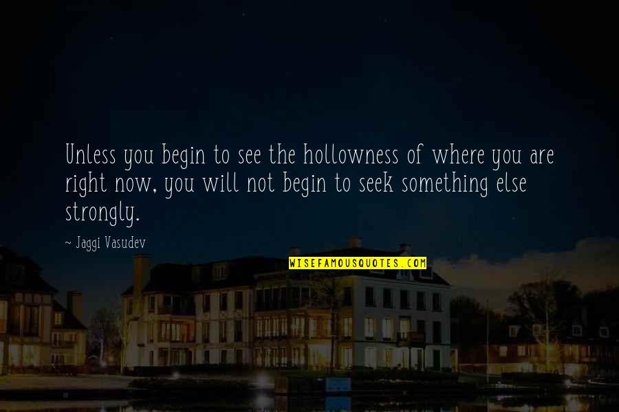 Where To Begin Quotes By Jaggi Vasudev: Unless you begin to see the hollowness of