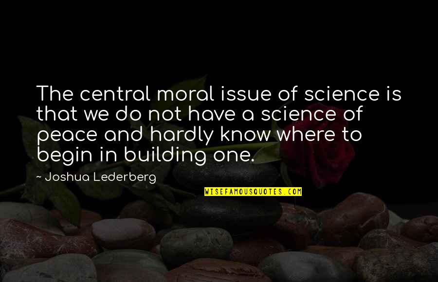 Where To Begin Quotes By Joshua Lederberg: The central moral issue of science is that