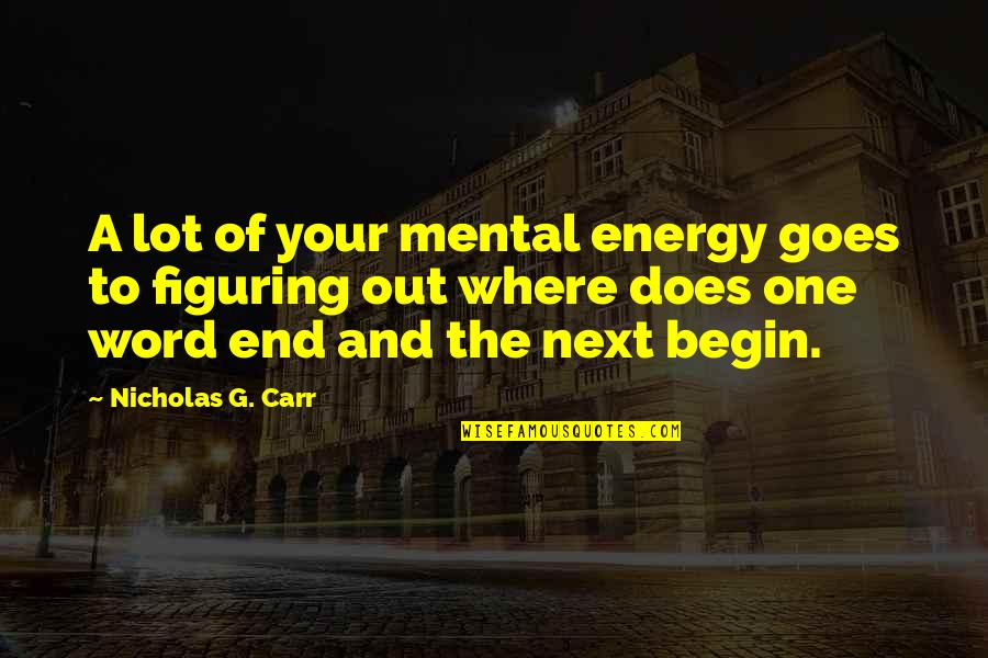 Where To Begin Quotes By Nicholas G. Carr: A lot of your mental energy goes to