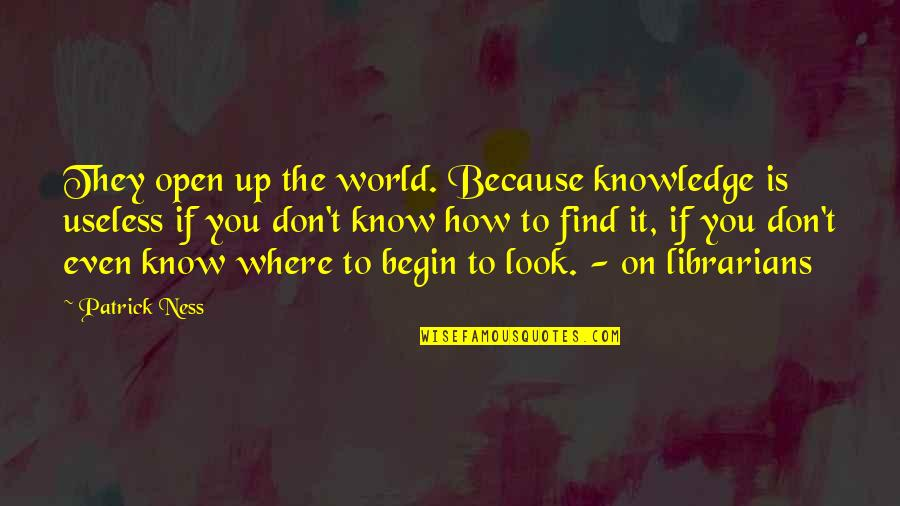 Where To Begin Quotes By Patrick Ness: They open up the world. Because knowledge is