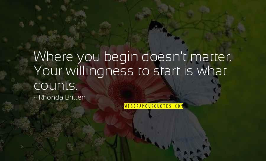 Where To Begin Quotes By Rhonda Britten: Where you begin doesn't matter. Your willingness to