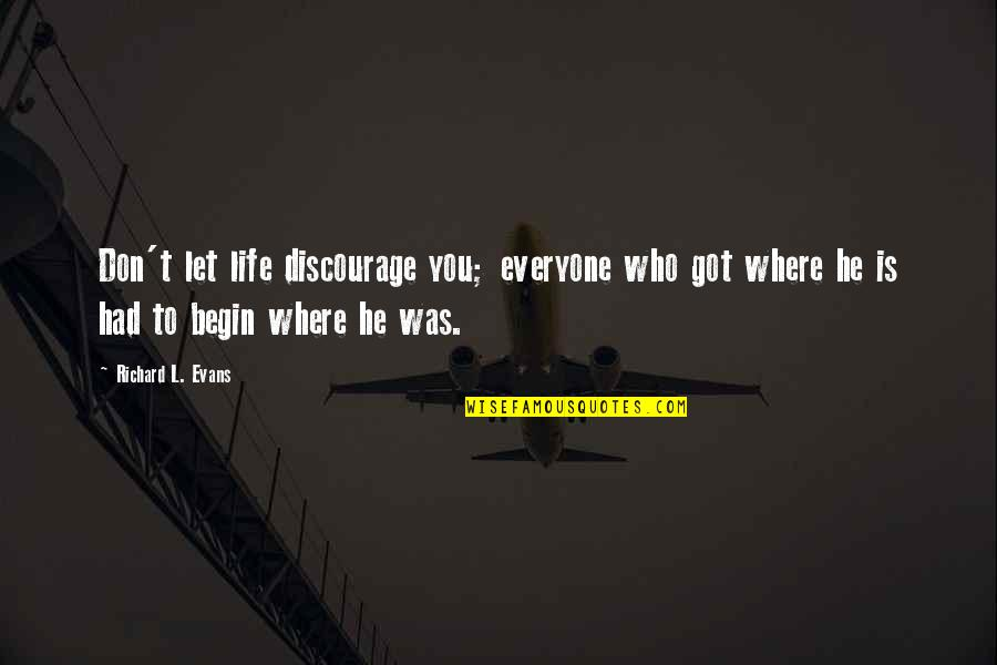 Where To Begin Quotes By Richard L. Evans: Don't let life discourage you; everyone who got