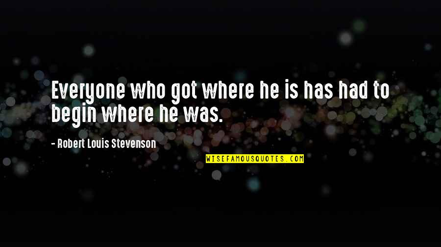Where To Begin Quotes By Robert Louis Stevenson: Everyone who got where he is has had