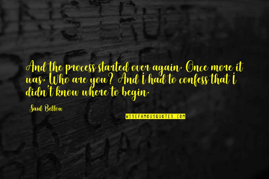 Where To Begin Quotes By Saul Bellow: And the process started over again. Once more