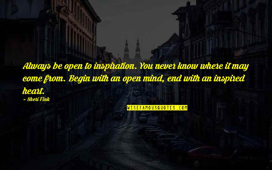 Where To Begin Quotes By Sheri Fink: Always be open to inspiration. You never know