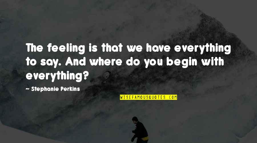 Where To Begin Quotes By Stephanie Perkins: The feeling is that we have everything to