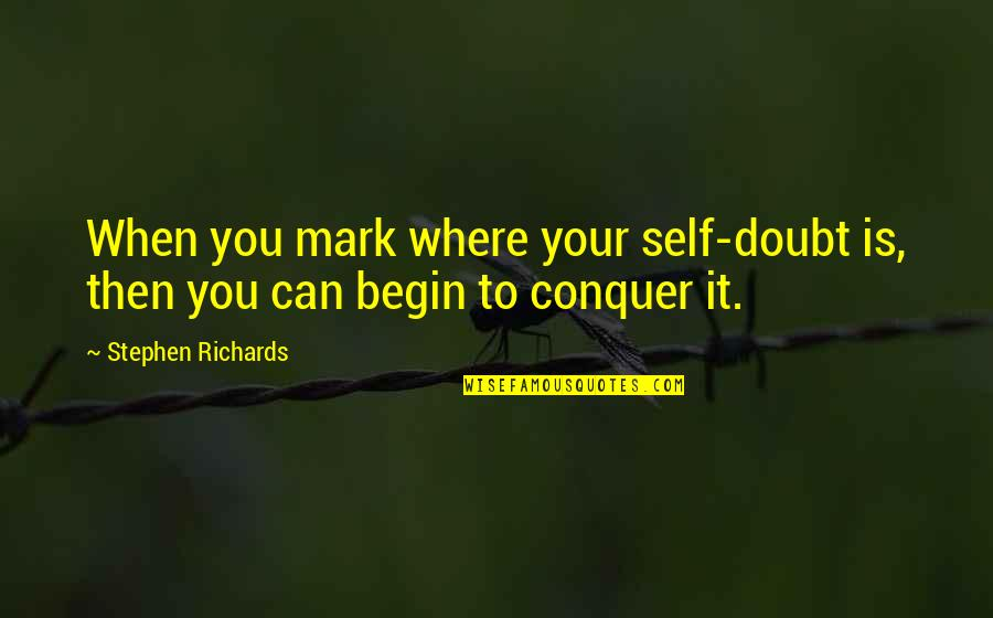 Where To Begin Quotes By Stephen Richards: When you mark where your self-doubt is, then