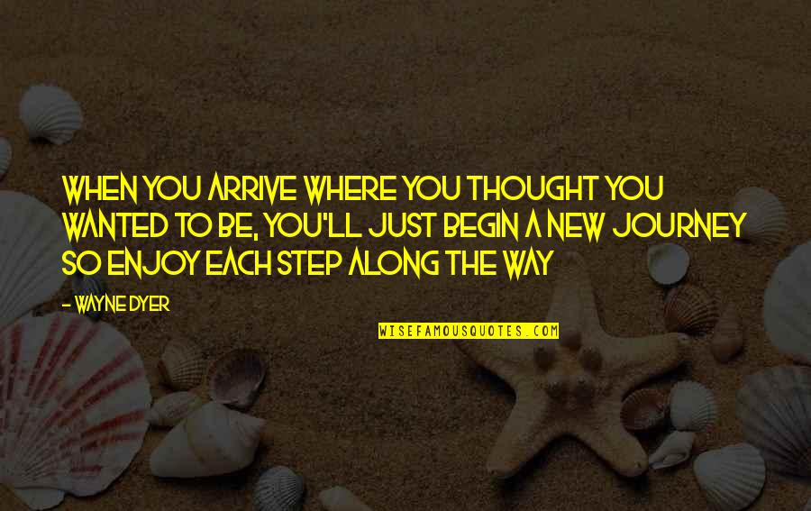 Where To Begin Quotes By Wayne Dyer: When you arrive where you thought you wanted