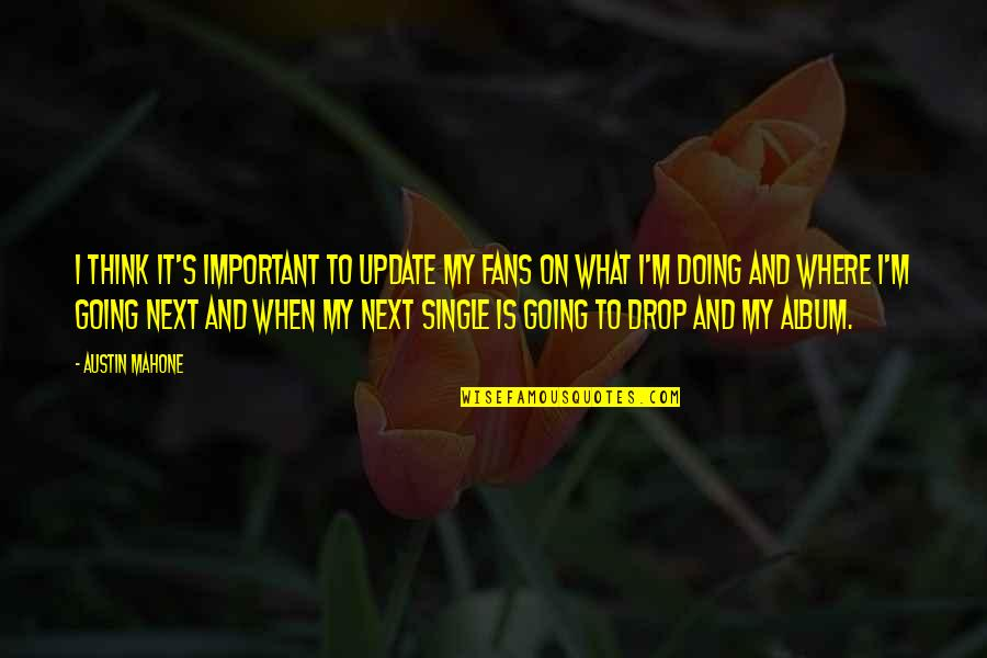Where To Next Quotes By Austin Mahone: I think it's important to update my fans