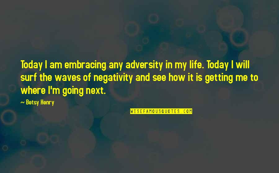 Where To Next Quotes By Betsy Henry: Today I am embracing any adversity in my