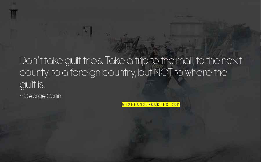 Where To Next Quotes By George Carlin: Don't take guilt trips. Take a trip to