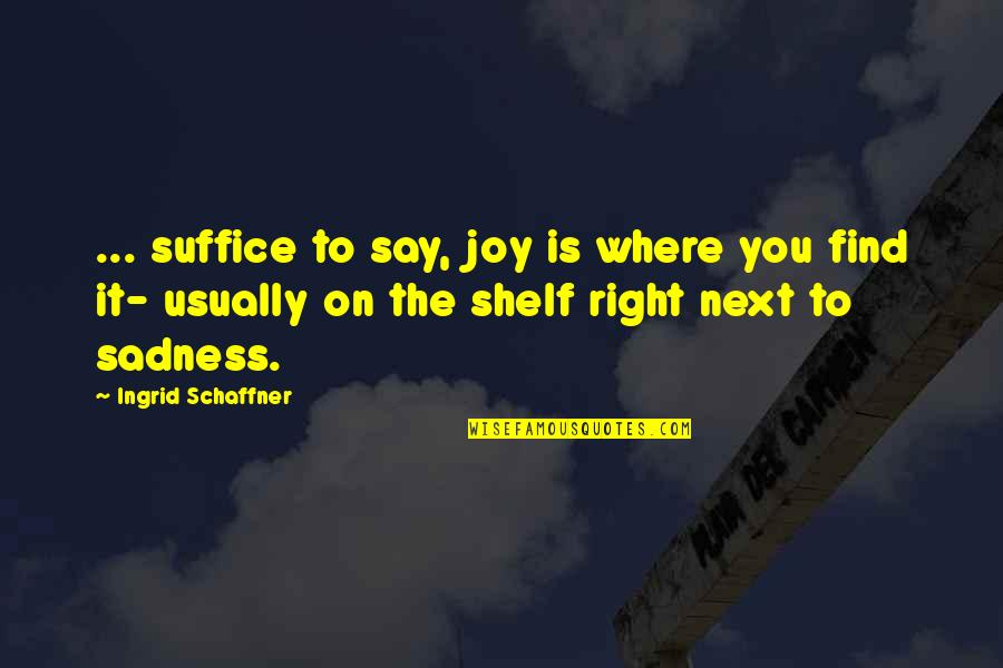 Where To Next Quotes By Ingrid Schaffner: ... suffice to say, joy is where you