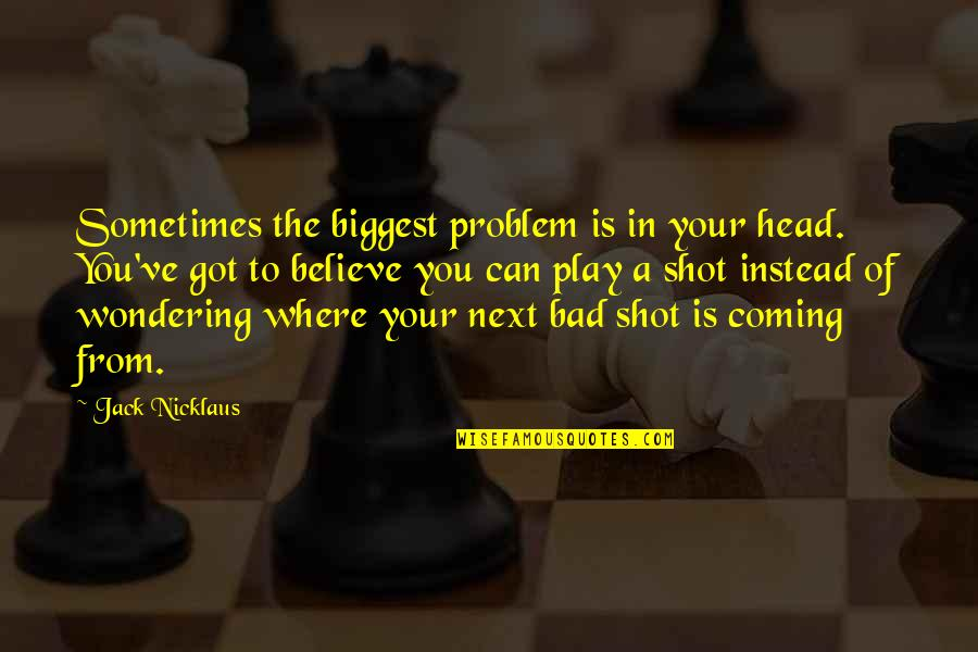 Where To Next Quotes By Jack Nicklaus: Sometimes the biggest problem is in your head.