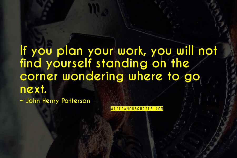 Where To Next Quotes By John Henry Patterson: If you plan your work, you will not