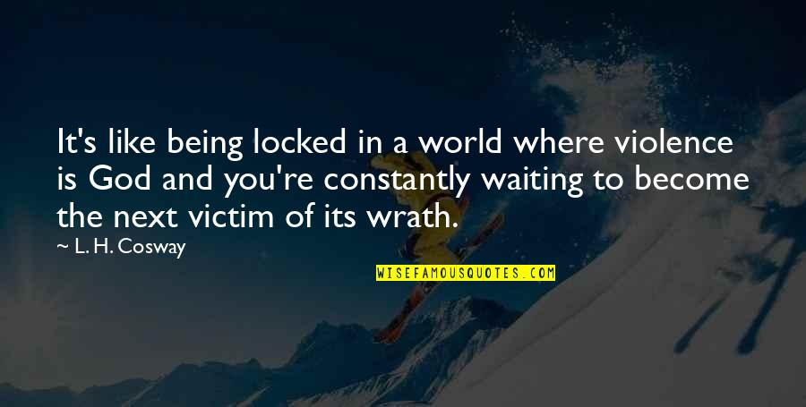 Where To Next Quotes By L. H. Cosway: It's like being locked in a world where
