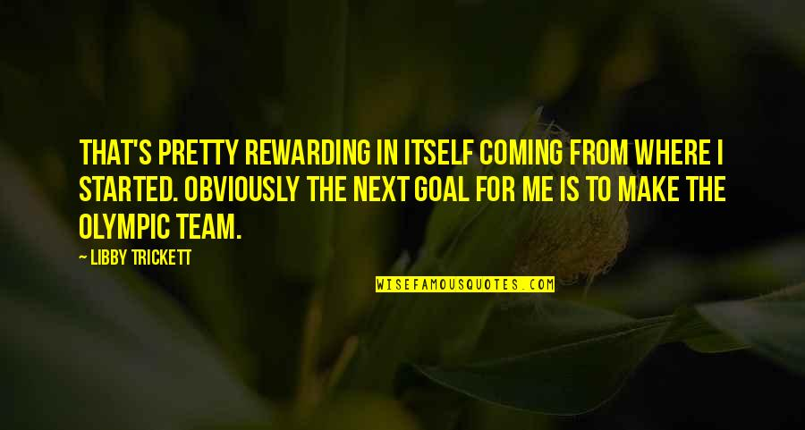 Where To Next Quotes By Libby Trickett: That's pretty rewarding in itself coming from where
