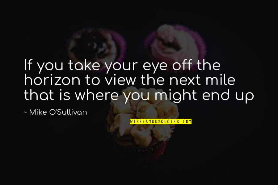 Where To Next Quotes By Mike O'Sullivan: If you take your eye off the horizon