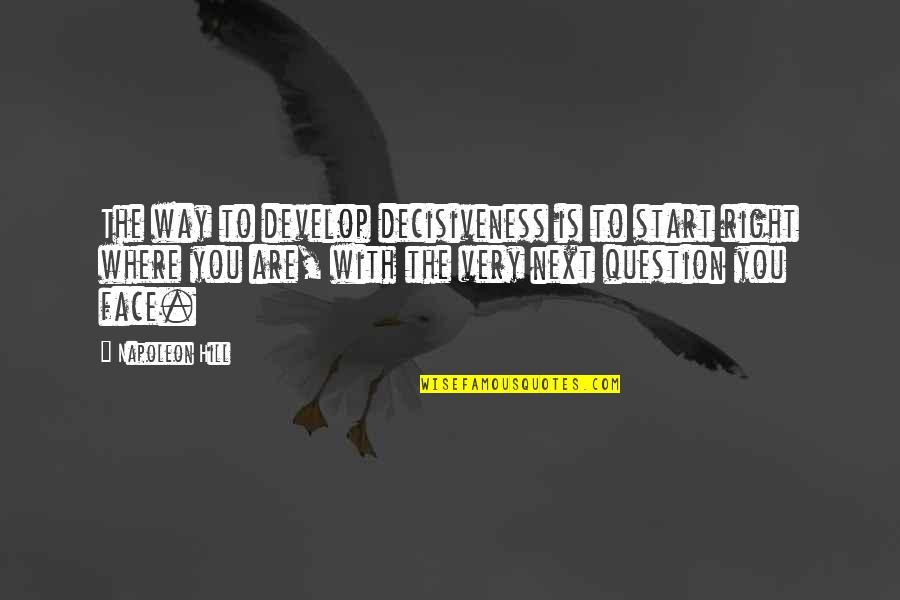 Where To Next Quotes By Napoleon Hill: The way to develop decisiveness is to start