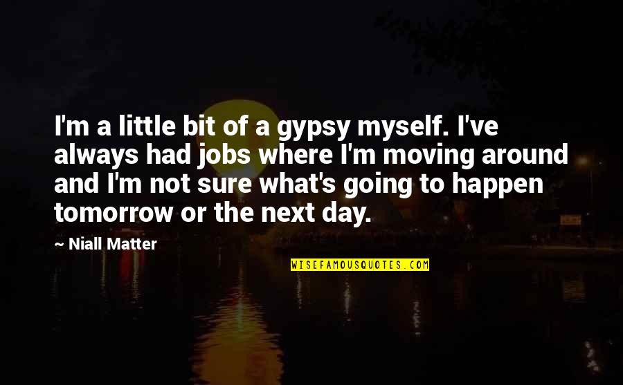 Where To Next Quotes By Niall Matter: I'm a little bit of a gypsy myself.