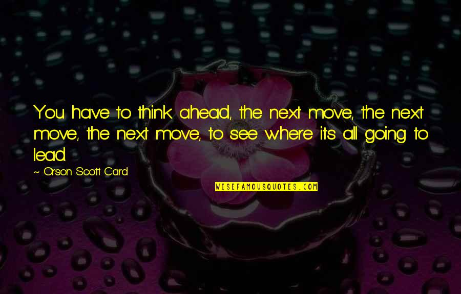 Where To Next Quotes By Orson Scott Card: You have to think ahead, the next move,