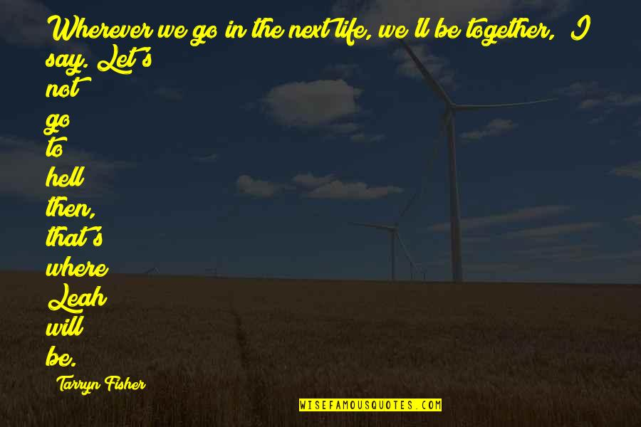 Where To Next Quotes By Tarryn Fisher: Wherever we go in the next life, we'll