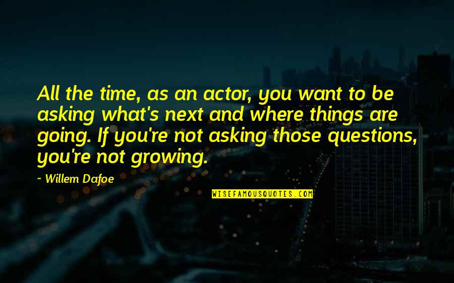 Where To Next Quotes By Willem Dafoe: All the time, as an actor, you want
