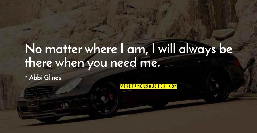 Where Were You When I Need You The Most Quotes By Abbi Glines: No matter where I am, I will always