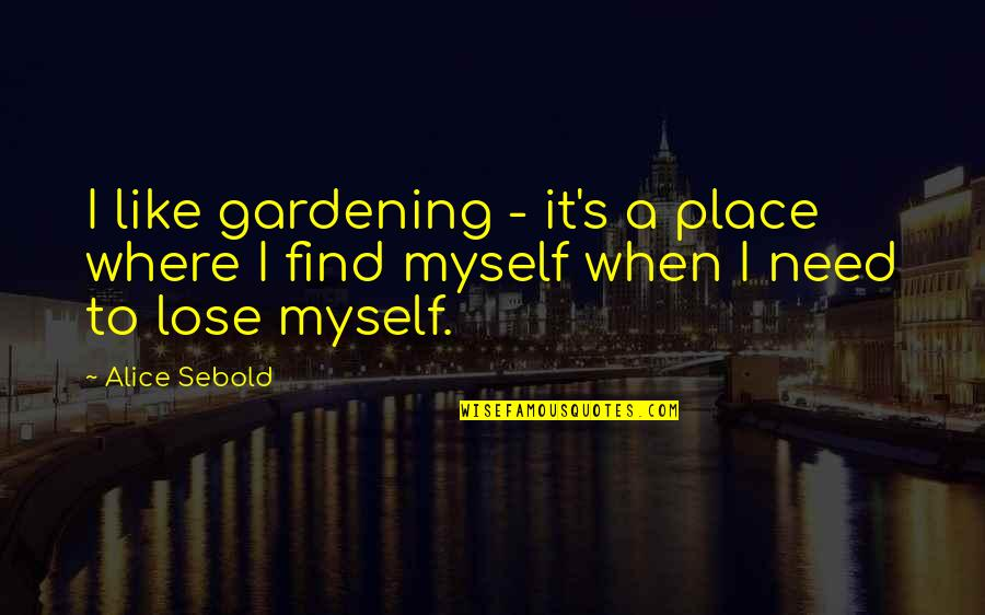 Where Were You When I Need You The Most Quotes By Alice Sebold: I like gardening - it's a place where